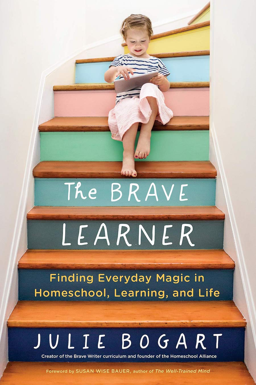 The Brave Learner Finding Everyday Magic in Homeschool, Learning and Life Julie Bogart